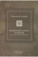 Leśniak, Franciszek (1953- ), 1999, Rzemieślnicy i kupcy w Krośnie : (XVI - pierwsza połowa XVII wieku)