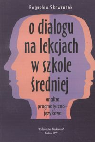 Skowronek, Bogusław, 1999, O dialogu na lekcjach w szkole średniej : analiza pragmatyczno-językowa